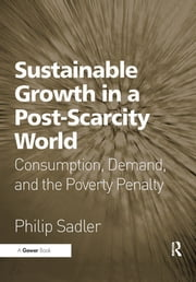 Sustainable Growth in a Post-Scarcity World - Consumption, Demand, and the Poverty Penalty ebook by Philip Sadler