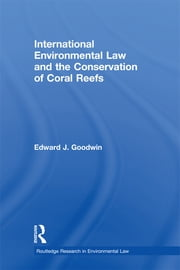 International Environmental Law and the Conservation of Coral Reefs ebook by Edward J. Goodwin