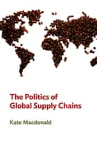 The Politics of Global Supply Chains ebook by Kate MacDonald