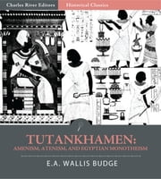 Tutankhamen: Amenism, Atenism, and Egyptian Monotheism (Illustrated Edition) ebook by E.A. Wallis Budge