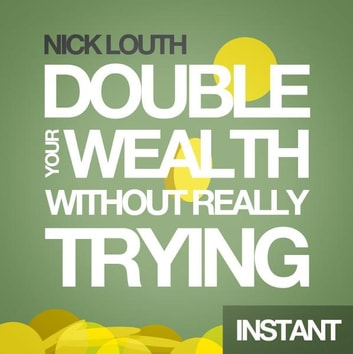 How to Double your Wealth Every 10 Years (Without Really Trying) ebook by Nick Louth