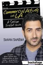 Commercial Acting in L.A.: A Session Director's Guide To ebook by Shaan Sharma