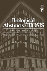 Biological Abstracts / BIOSIS - The First Fifty Years. The Evolution of a Major Science Information Service ebook by William Steere