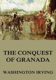 The Conquest Of Granada - Extended Annotated Edition ebook by Washington Irving