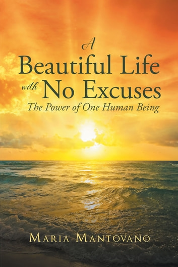 A Beautiful Life with No Excuses - The Power of One Human Being ebook by Maria Mantovano