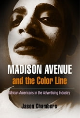 Madison Avenue and the Color Line - African Americans in the Advertising Industry ebook by Jason Chambers