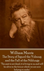 "The Story of Sigurd the Volsung and the Fall of the Niblungs - ""The past is not dead, it is living in us, and will be alive in the future which we are now helping to make."" ebook by William Morris"
