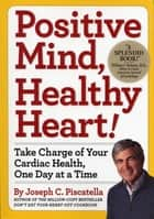 Positive Mind, Healthy Heart - Take Charge of Your Cardiac Health, One Day at a Time ebook by Joseph C. Piscatella