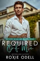 Required of Me - Never Give Up Series, #1 ebook by Roxie Odell