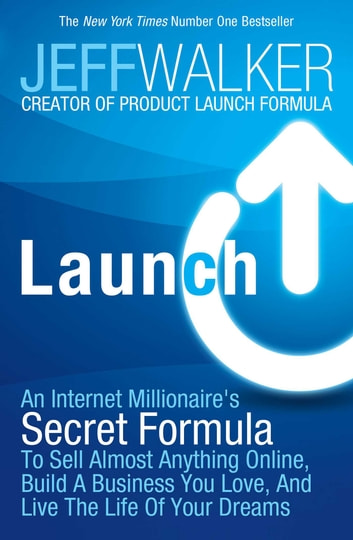 Launch - An Internet Millionaire's Secret Formula to Sell Almost Anything Online, Build a Business You Love and Live the Life of Your Dreams ebook by Jeff Walker