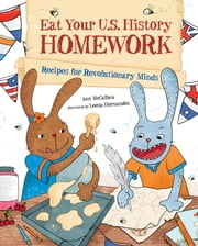 Eat Your U.S. History Homework - Recipes for Revolutionary Minds ebook by Ann McCallum,Leeza Hernandez