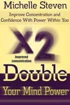Double Your Mind Power - Improve Concentration and Confidence With Power Within You ebook by Michelle  Steven