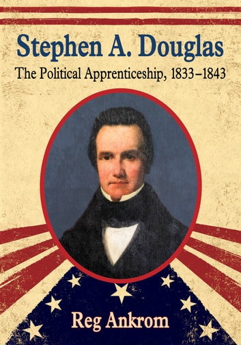 Stephen A. Douglas - The Political Apprenticeship, 1833–1843 ebook by Reg Ankrom