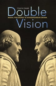 Double Vision - Moral Philosophy and Shakespearean Drama ebook by Tzachi Zamir