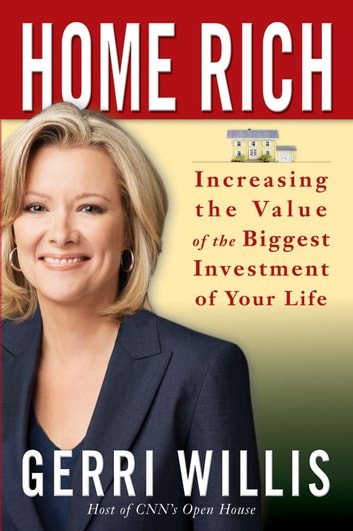 Home Rich - How to Buy, Manage, Improve, and Sell the Most Valuable Investment of Your Life ebook by Gerri Willis