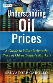 Understanding Oil Prices - A Guide to What Drives the Price of Oil in Today's Markets ebook by Salvatore Carollo