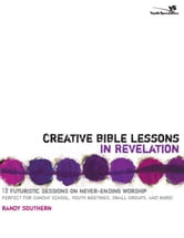 Creative Bible Lessons in Revelation - 12 Futuristic Sessions on Never-Ending Worship ebook by Randy Southern