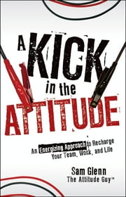 A Kick in the Attitude - An Energizing Approach to Recharge your Team, Work, and Life ebook by Sam Glenn