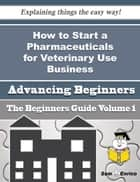 How to Start a Pharmaceuticals for Veterinary Use Business (Beginners Guide) - How to Start a Pharmaceuticals for Veterinary Use Business (Beginners Guide) ebook by Rasheeda Bingham