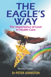 The Eagle's Way - The Importance of Love in Healthcare ebook by Peter L. Johnston