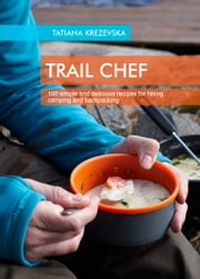 TRAIL CHEF - 100 simple and delicious recipes for hiking, camping and backpacking ebook by Tatiana Krezevska
