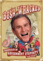 Bush-Whacked - Chronicles of Government Stupidity ebook by Leland Gregory