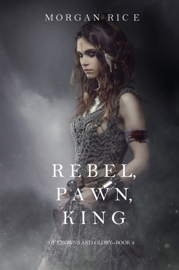 Rebel, Pawn, King (Of Crowns and Glory—Book 4) ebook by Morgan Rice