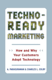 Techno-Ready Marketing - How and Why Customers Adopt Technology ebook by Charles L. Colby,A. Parasuraman