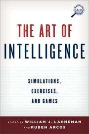 The Art of Intelligence - Simulations, Exercises, and Games ebook by William J. Lahneman,Rubén Arcos