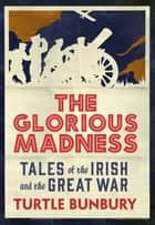 The Glorious Madness – Tales of the Irish and the Great War - First-hand accounts of Irish men and women in the First World War ebook by Turtle Bunbury