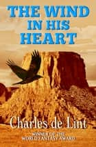 The Wind in His Heart ebook by Charles de Lint