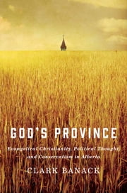 God's Province - Evangelical Christianity, Political Thought, and Conservatism in Alberta ebook by Clark Banack