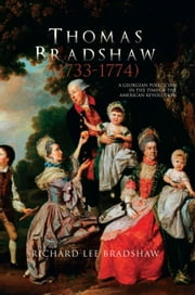 Thomas Bradshaw (1733-1774) - A Georgian Politician in the Time of the American Revolution ebook by Richard Lee Bradshaw