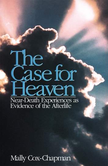 The Case for Heaven, Near Death Experiences as Evidence of the Afterlife ebook by Mally Cox-Chapman