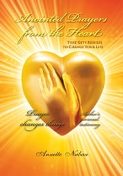 Anointed Prayers from the Heart - That Gets Results to Change Your Life ebook by Annette Nabaa