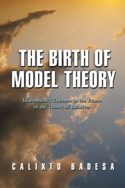 The Birth of Model Theory - Lowenheim's Theorem in the Frame of the Theory of Relatives ebook by Calixto Badesa