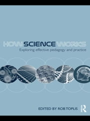 How Science Works: Exploring effective pedagogy and practice ebook by Toplis, Rob