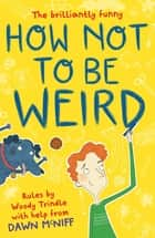 How Not to Be Weird ebook by Dawn McNiff