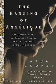 The Hanging Of Angelique - The Untold Story of Canadian Slavery and the Burning of Old Montreal ebook by Afua Cooper