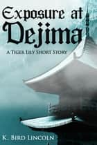 Exposure at Dejima: A Tiger Lily Short Story ebook by K. Bird Lincoln