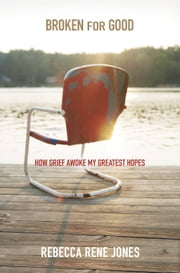 Broken for Good - How Grief Awoke My Greatest Hopes ebook by Rebecca Rene Jones