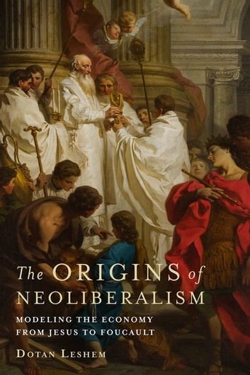 The Origins of Neoliberalism - Modeling the Economy from Jesus to Foucault ebook by Dotan Leshem
