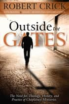 Outside the Gates: Theology, History, and Practice of Chaplaincy Ministries ebook by Robert Crick