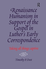 Renaissance Humanism in Support of the Gospel in Luther's Early Correspondence - Taking All Things Captive ebook by Timothy P. Dost