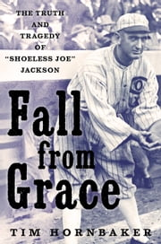 Fall from Grace - The Truth and Tragedy of Shoeless Joe Jackson ebook by Tim Hornbaker