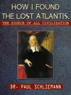 How I Found the Lost Atlantis, The Source of All Civilization ebook by Dr. Paul Schliemann