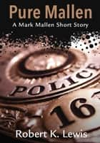 Pure Mallen - A Mark Mallen Short Story ebook by Robert K. Lewis