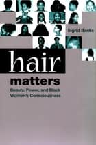 Hair Matters - Beauty, Power, and Black Women's Consciousness ebook by Ingrid Banks