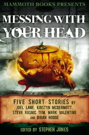 Mammoth Books presents Messing With Your Head - Five Stories by Joel Lane, Kirstyn McDermott, Steve Rasnic Tem, Mark Valentine, Brian Hodge ebook by Joel Lane,Kirstyn McDermott,Brian Hodge