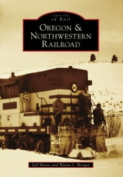 Oregon & Northwestern Railroad ebook by Jeff Moore,Wayne I. Monger
